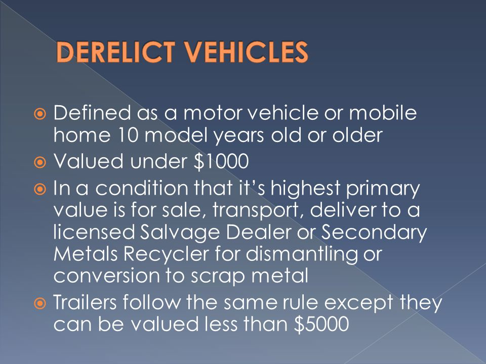  Defined as a motor vehicle or mobile home 10 model years old or older  Valued under $1000  In a condition that it's highest primary value is for sale, transport, deliver to a licensed Salvage Dealer or Secondary Metals Recycler for dismantling or conversion to scrap metal  Trailers follow the same rule except they can be valued less than $5000
