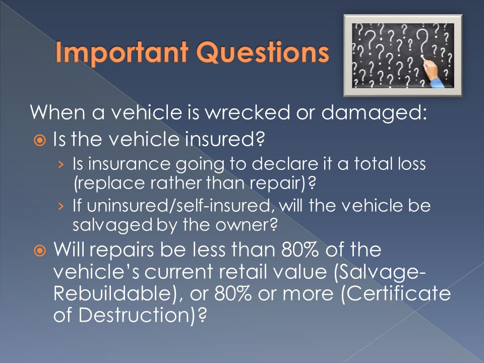 When a vehicle is wrecked or damaged:  Is the vehicle insured.