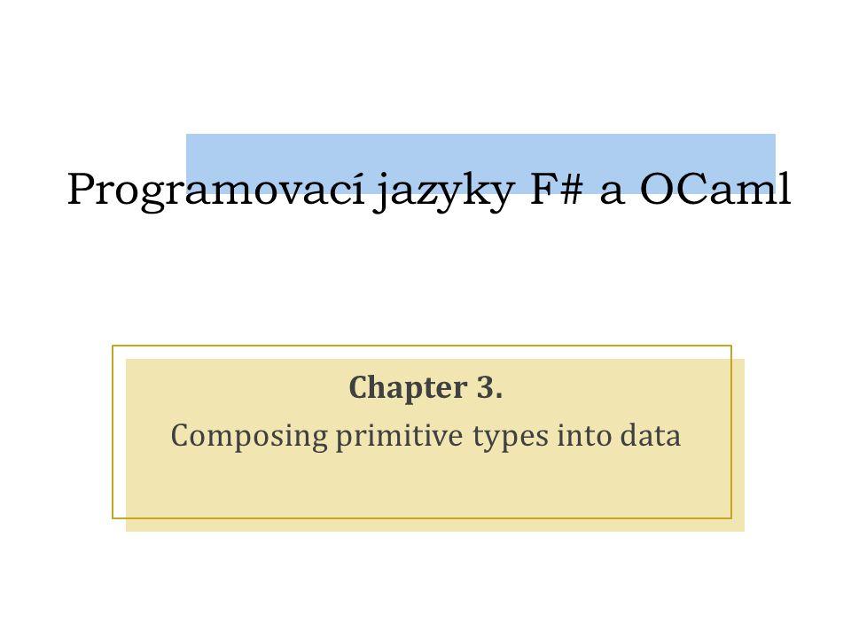Programovací jazyky F# a OCaml Chapter 3. Composing primitive types into data