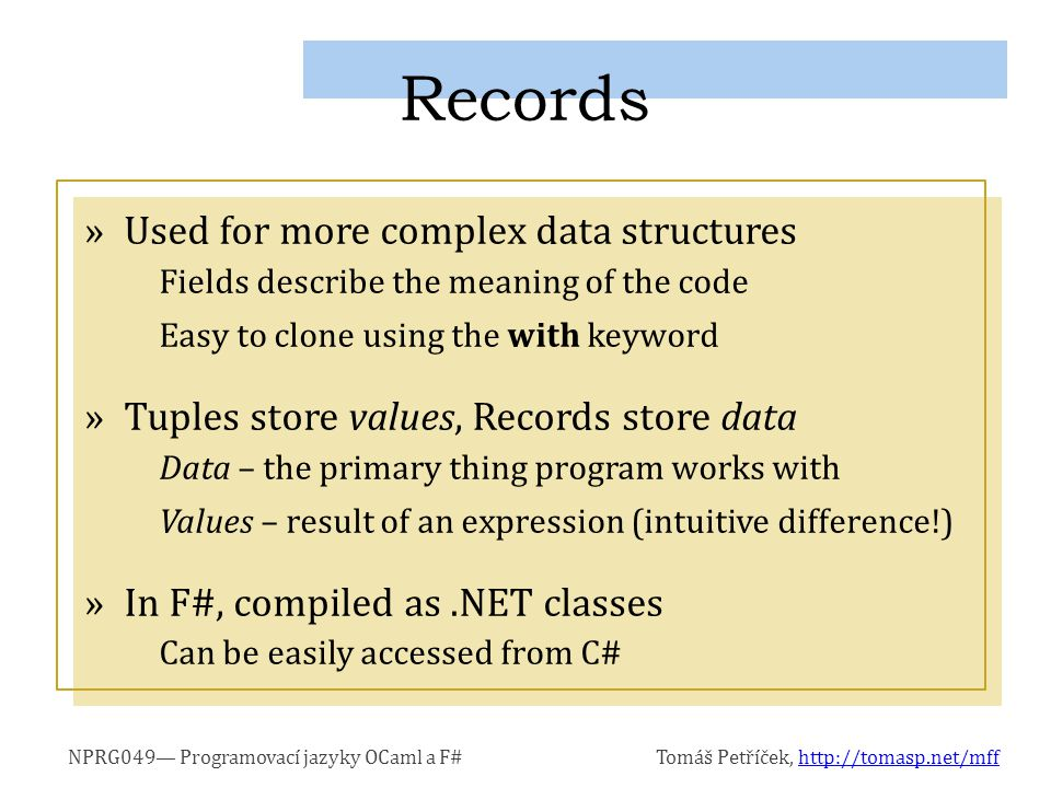 NPRG049— Programovací jazyky OCaml a F#Tomáš Petříček, http://tomasp.net/mffhttp://tomasp.net/mff »Used for more complex data structures Fields describe the meaning of the code Easy to clone using the with keyword »Tuples store values, Records store data Data – the primary thing program works with Values – result of an expression (intuitive difference!) »In F#, compiled as.NET classes Can be easily accessed from C# Records