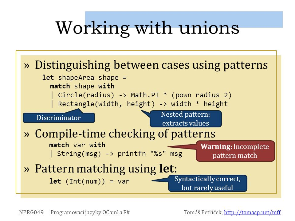NPRG049— Programovací jazyky OCaml a F#Tomáš Petříček, http://tomasp.net/mffhttp://tomasp.net/mff »Distinguishing between cases using patterns »Compile-time checking of patterns »Pattern matching using let: Working with unions let shapeArea shape = match shape with | Circle(radius) -> Math.PI * (pown radius 2) | Rectangle(width, height) -> width * height Discriminator Nested pattern: extracts values match var with | String(msg) -> printfn %s msg Warning: Incomplete pattern match let (Int(num)) = var Syntactically correct, but rarely useful