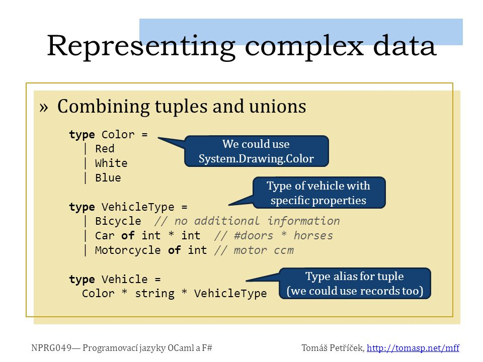 NPRG049— Programovací jazyky OCaml a F#Tomáš Petříček, http://tomasp.net/mffhttp://tomasp.net/mff »Combining tuples and unions Representing complex data type Color = | Red | White | Blue type VehicleType = | Bicycle // no additional information | Car of int * int // #doors * horses | Motorcycle of int // motor ccm type Vehicle = Color * string * VehicleType Type alias for tuple (we could use records too) We could use System.Drawing.Color Type of vehicle with specific properties