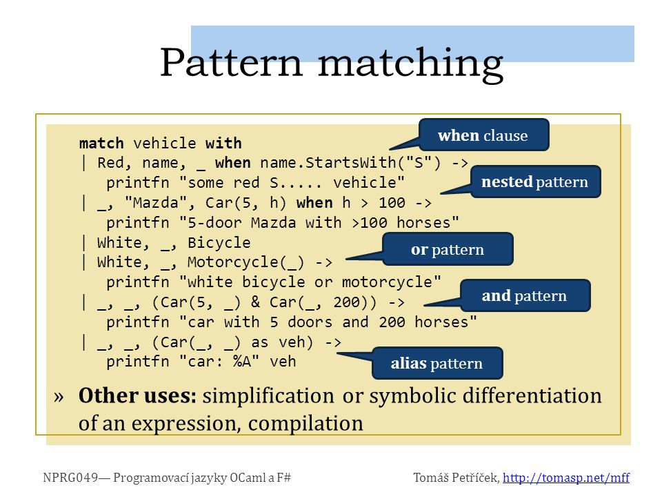 NPRG049— Programovací jazyky OCaml a F#Tomáš Petříček, http://tomasp.net/mffhttp://tomasp.net/mff »Other uses: simplification or symbolic differentiation of an expression, compilation Pattern matching match vehicle with | Red, name, _ when name.StartsWith( S ) -> printfn some red S.....