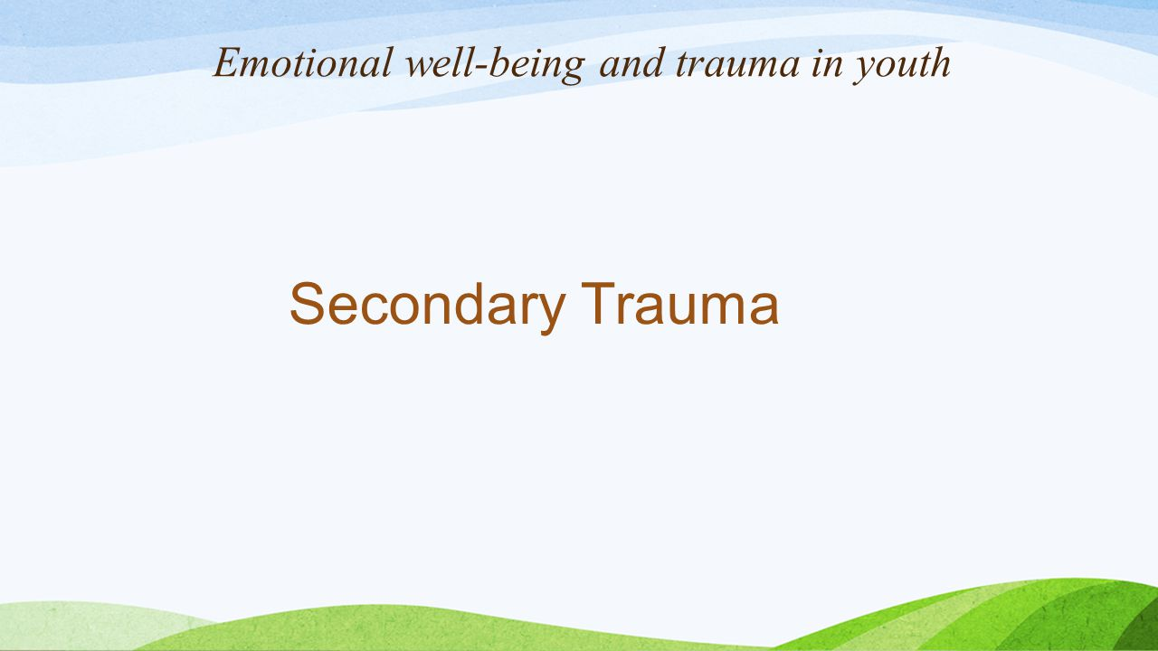 Emotional well-being and trauma in youth Secondary Trauma