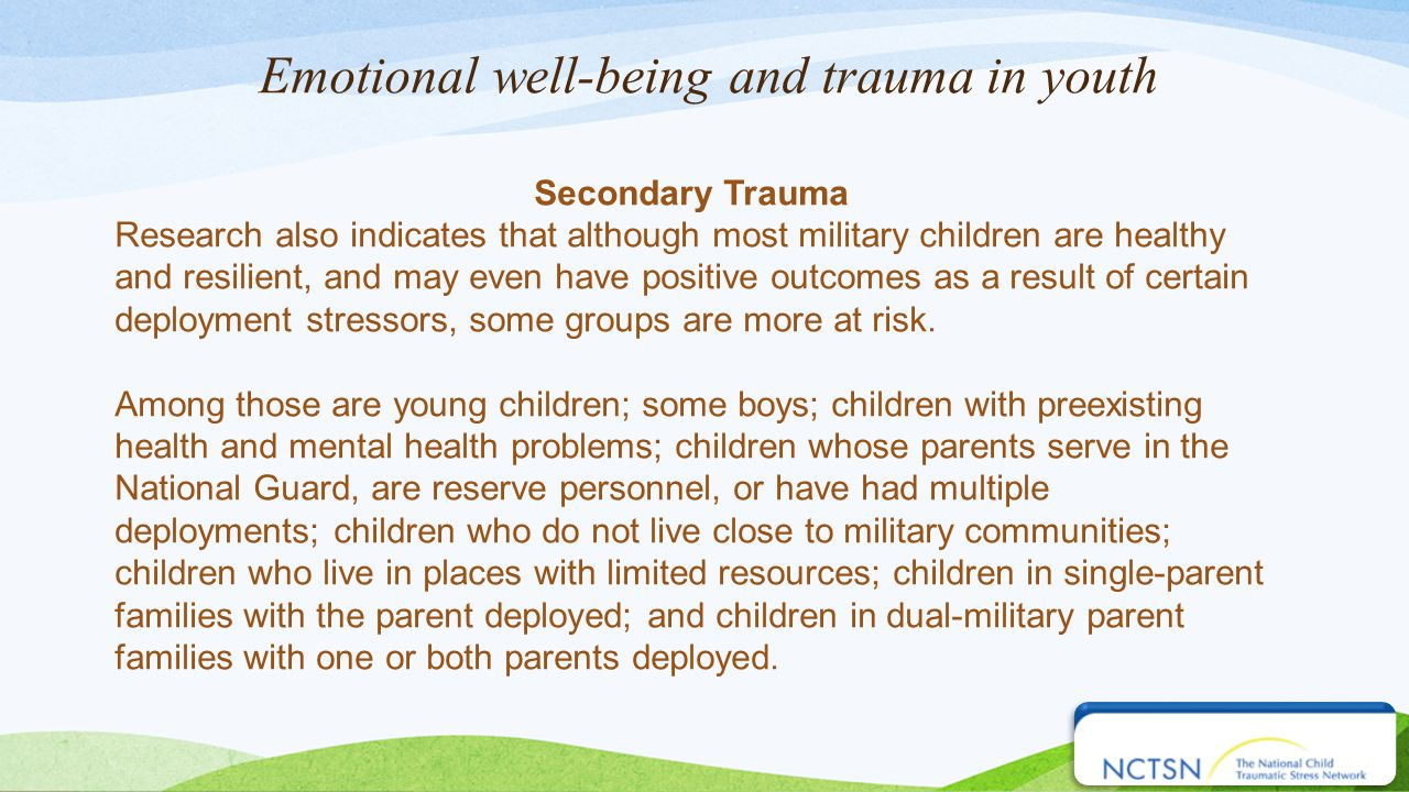 Emotional well-being and trauma in youth Secondary Trauma Research also indicates that although most military children are healthy and resilient, and may even have positive outcomes as a result of certain deployment stressors, some groups are more at risk.