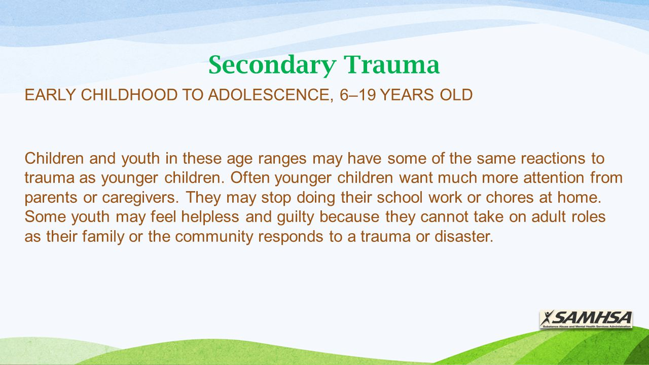 Secondary Trauma EARLY CHILDHOOD TO ADOLESCENCE, 6–19 YEARS OLD Children and youth in these age ranges may have some of the same reactions to trauma as younger children.