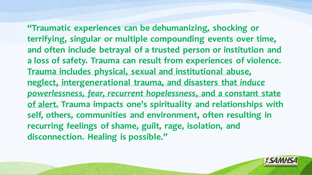 Traumatic experiences can be dehumanizing, shocking or terrifying, singular or multiple compounding events over time, and often include betrayal of a trusted person or institution and a loss of safety.