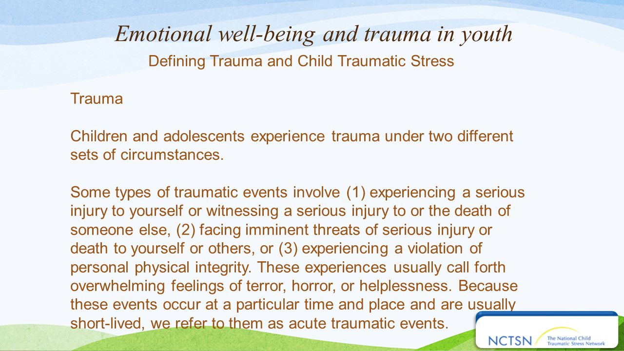 Emotional well-being and trauma in youth Defining Trauma and Child Traumatic Stress Trauma Children and adolescents experience trauma under two different sets of circumstances.