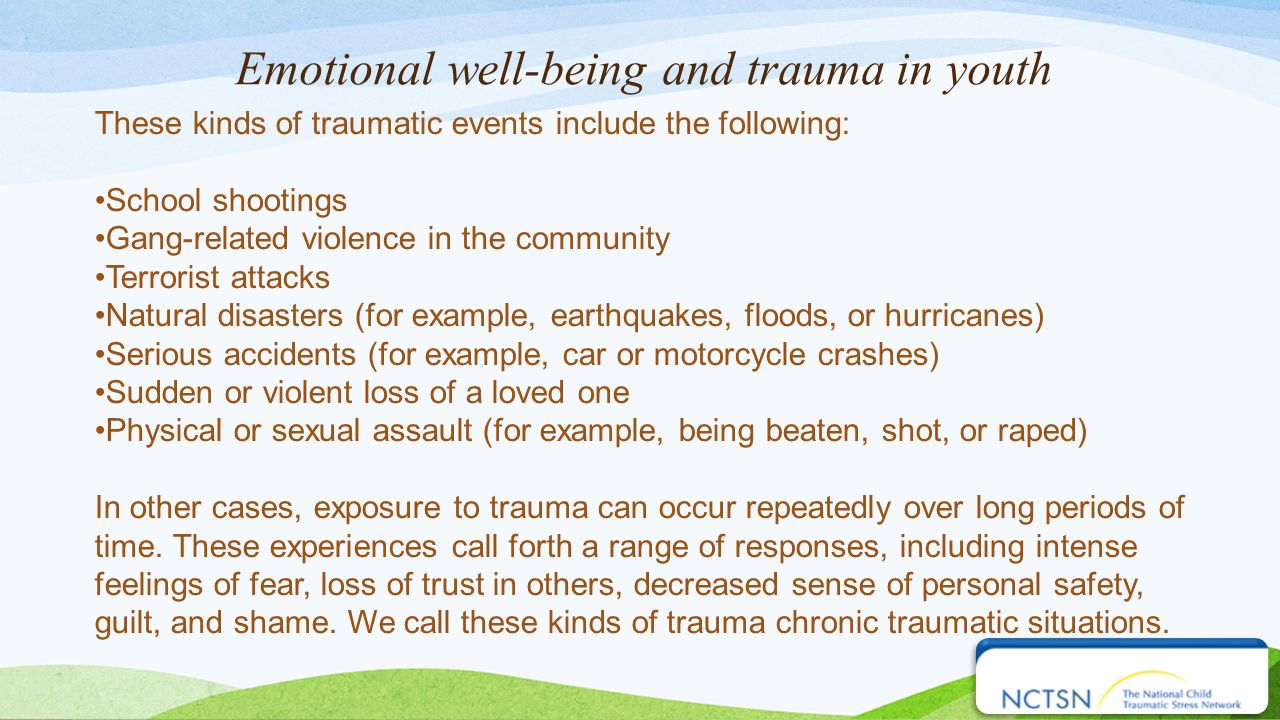 Emotional well-being and trauma in youth These kinds of traumatic events include the following: School shootings Gang-related violence in the community Terrorist attacks Natural disasters (for example, earthquakes, floods, or hurricanes) Serious accidents (for example, car or motorcycle crashes) Sudden or violent loss of a loved one Physical or sexual assault (for example, being beaten, shot, or raped) In other cases, exposure to trauma can occur repeatedly over long periods of time.