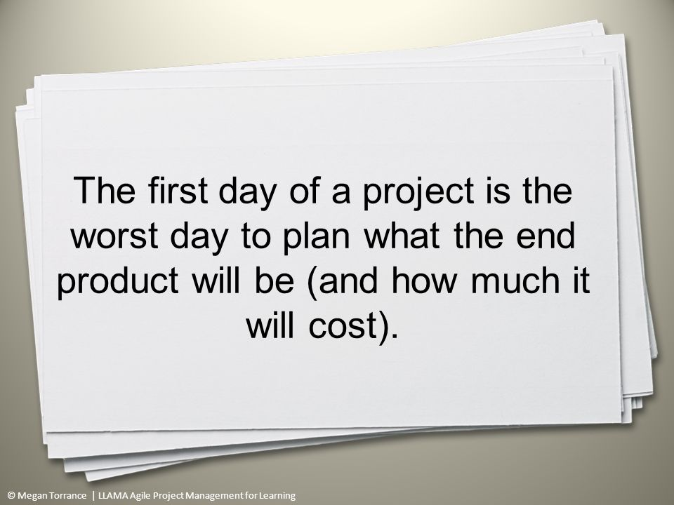 © Megan Torrance | LLAMA Agile Project Management for Learning The first day of a project is the worst day to plan what the end product will be (and how much it will cost).