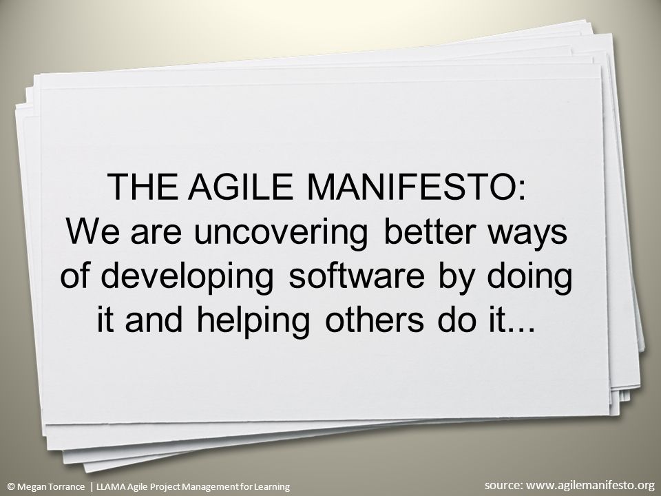 © Megan Torrance | LLAMA Agile Project Management for Learning THE AGILE MANIFESTO: We are uncovering better ways of developing software by doing it and helping others do it...