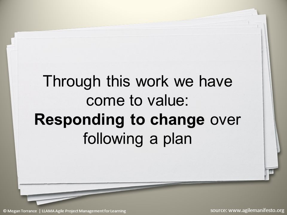 © Megan Torrance | LLAMA Agile Project Management for Learning Through this work we have come to value: Responding to change over following a plan 23 source: www.agilemanifesto.org