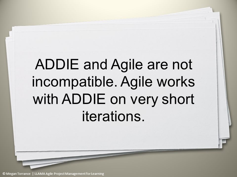 © Megan Torrance | LLAMA Agile Project Management for Learning ADDIE and Agile are not incompatible.