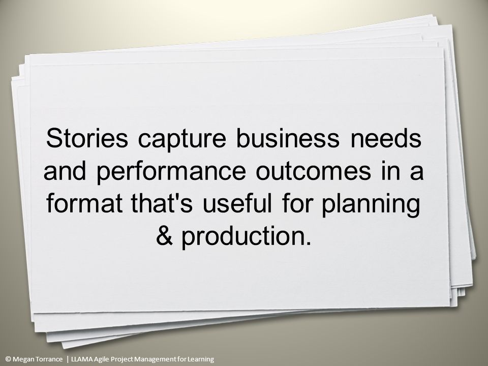 © Megan Torrance | LLAMA Agile Project Management for Learning Stories capture business needs and performance outcomes in a format that s useful for planning & production.
