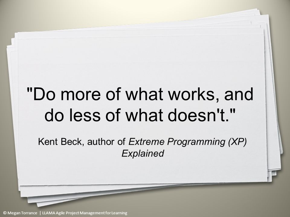 © Megan Torrance | LLAMA Agile Project Management for Learning Do more of what works, and do less of what doesn t. Kent Beck, author of Extreme Programming (XP) Explained 4