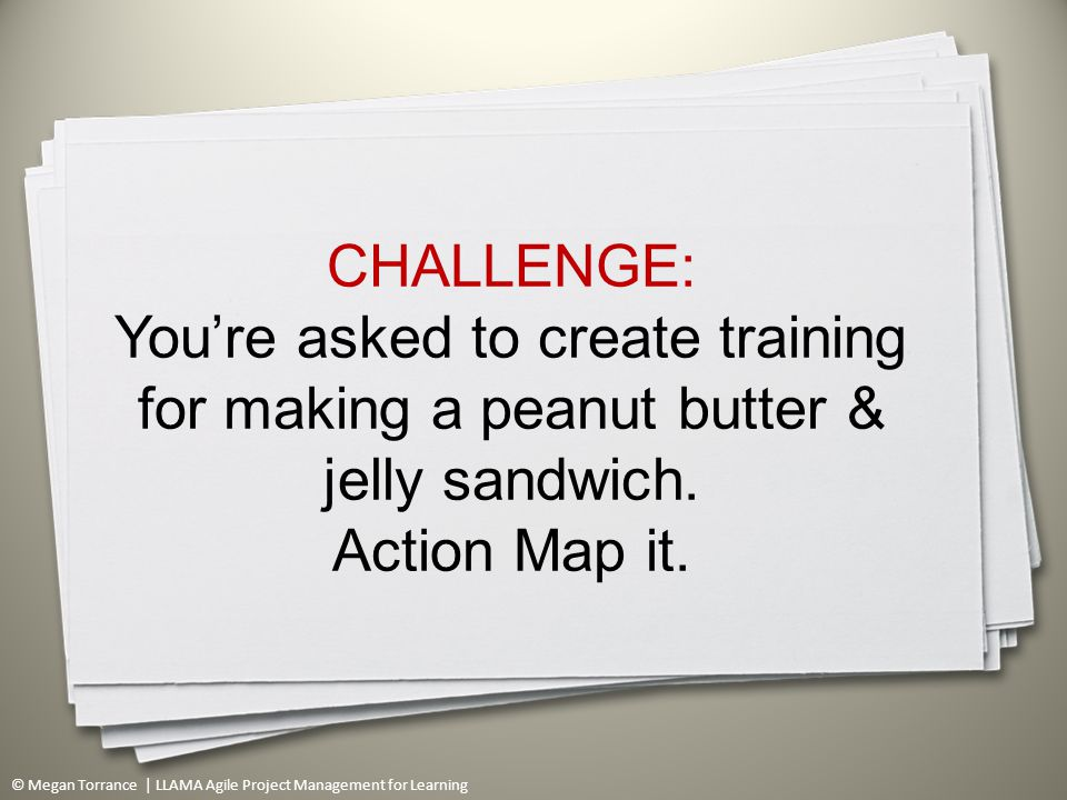 © Megan Torrance | LLAMA Agile Project Management for Learning CHALLENGE: You're asked to create training for making a peanut butter & jelly sandwich.