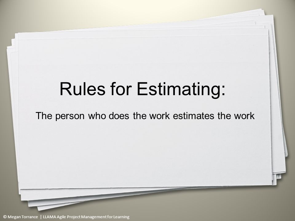 © Megan Torrance | LLAMA Agile Project Management for Learning Rules for Estimating: The person who does the work estimates the work 52