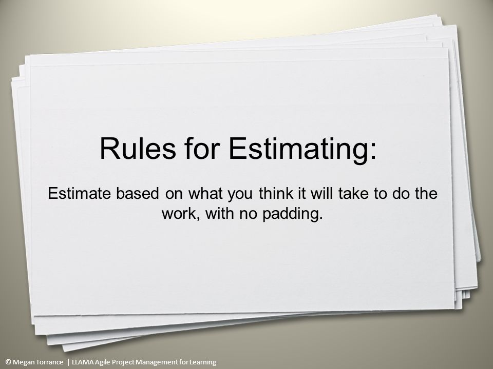 © Megan Torrance | LLAMA Agile Project Management for Learning Rules for Estimating: Estimate based on what you think it will take to do the work, with no padding.