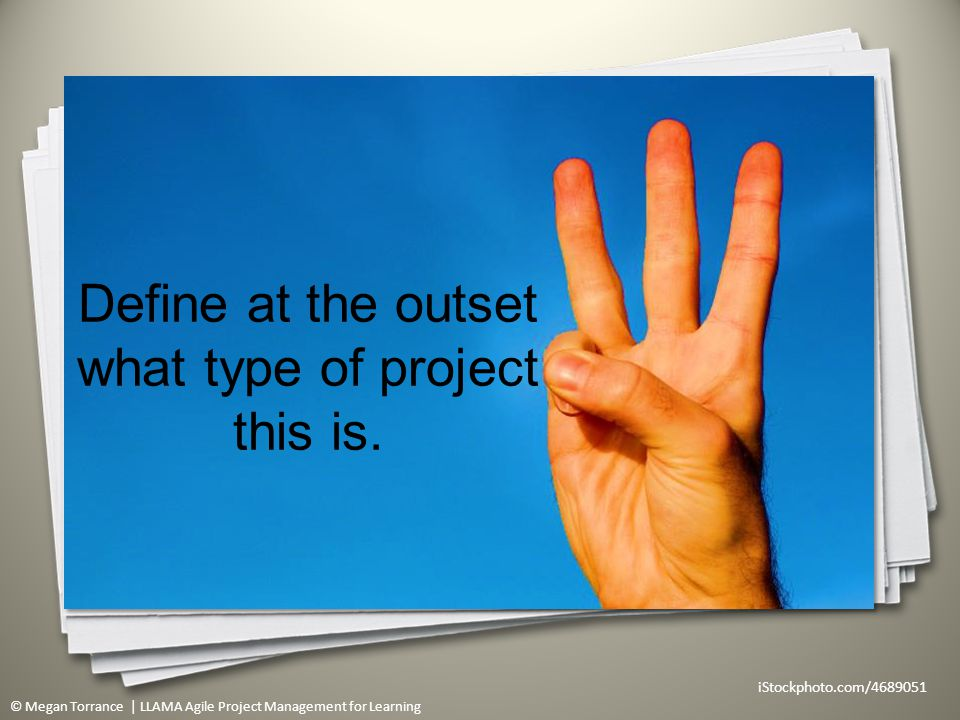 © Megan Torrance | LLAMA Agile Project Management for Learning Define at the outset what type of project this is.