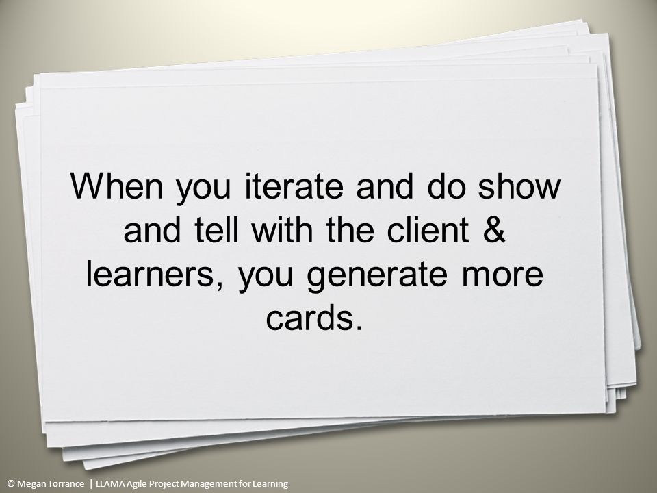 © Megan Torrance | LLAMA Agile Project Management for Learning When you iterate and do show and tell with the client & learners, you generate more cards.