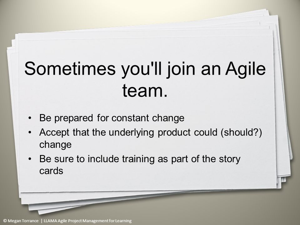 © Megan Torrance | LLAMA Agile Project Management for Learning Sometimes you ll join an Agile team.