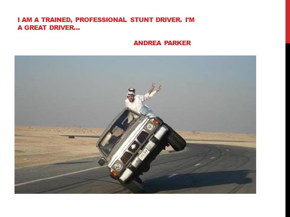 I AM A TRAINED, PROFESSIONAL STUNT DRIVER. I M A GREAT DRIVER… ANDREA PARKER