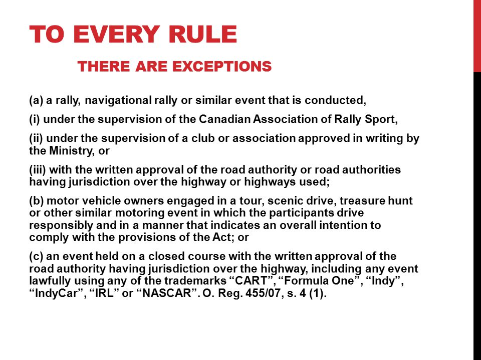 TO EVERY RULE THERE ARE EXCEPTIONS (a) a rally, navigational rally or similar event that is conducted, (i) under the supervision of the Canadian Association of Rally Sport, (ii) under the supervision of a club or association approved in writing by the Ministry, or (iii) with the written approval of the road authority or road authorities having jurisdiction over the highway or highways used; (b) motor vehicle owners engaged in a tour, scenic drive, treasure hunt or other similar motoring event in which the participants drive responsibly and in a manner that indicates an overall intention to comply with the provisions of the Act; or (c) an event held on a closed course with the written approval of the road authority having jurisdiction over the highway, including any event lawfully using any of the trademarks CART , Formula One , Indy , IndyCar , IRL or NASCAR .