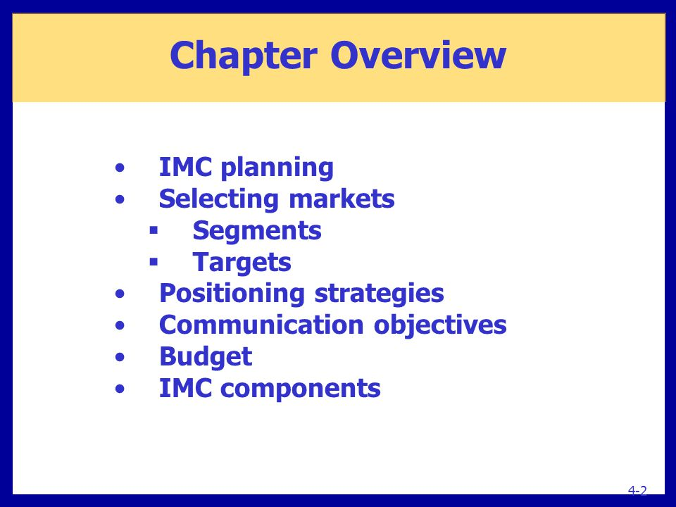 4-2 IMC planning Selecting markets  Segments  Targets Positioning strategies Communication objectives Budget IMC components Chapter Overview