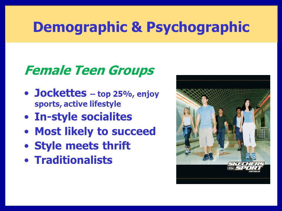 Jockettes – top 25%, enjoy sports, active lifestyle In-style socialites Most likely to succeed Style meets thrift Traditionalists Demographic & Psycho