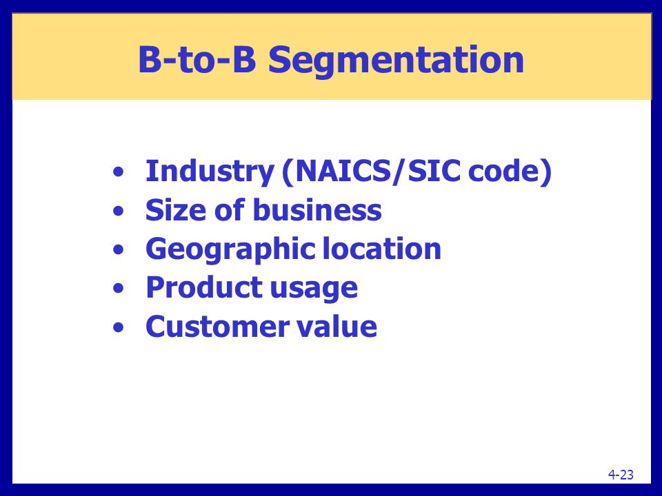 Industry (NAICS/SIC code) Size of business Geographic location Product usage Customer value 4-23 B-to-B Segmentation