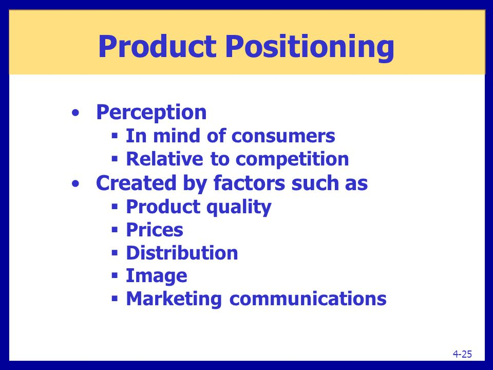 Product Positioning Perception  In mind of consumers  Relative to competition Created by factors such as  Product quality  Prices  Distribution 