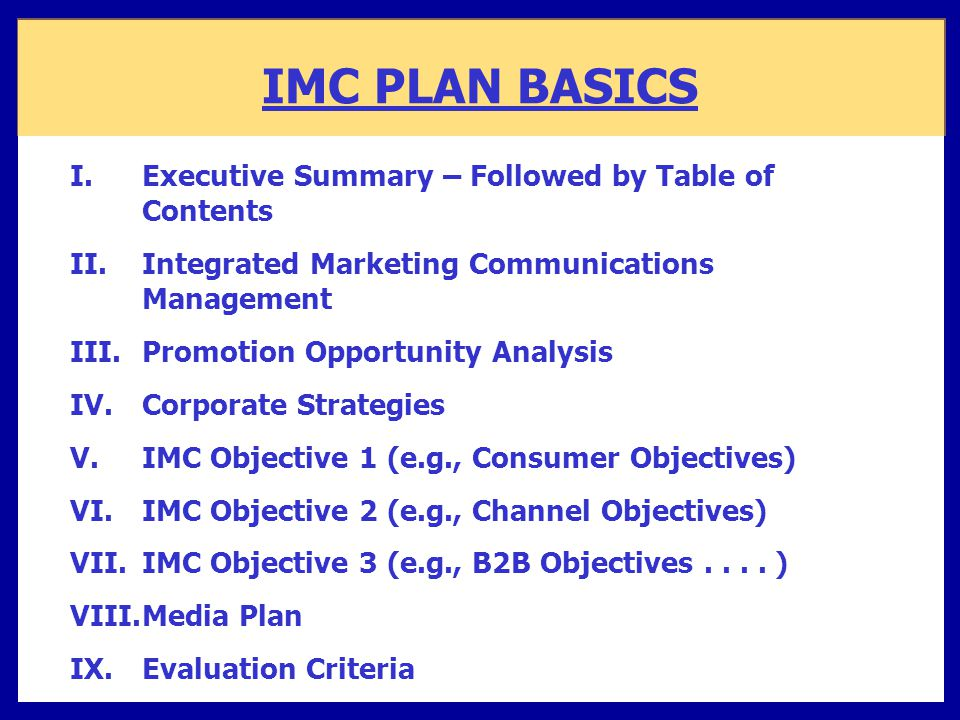 IMC PLAN BASICS I.Executive Summary – Followed by Table of Contents II.Integrated Marketing Communications Management III.Promotion Opportunity Analys
