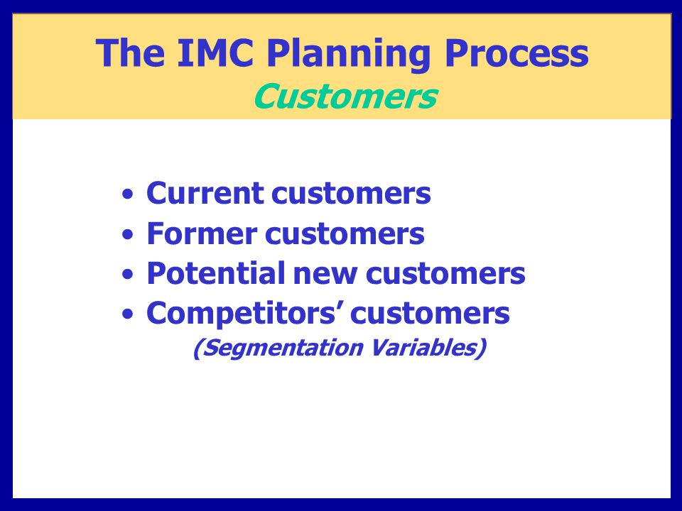 Current customers Former customers Potential new customers Competitors' customers (Segmentation Variables) The IMC Planning Process Customers