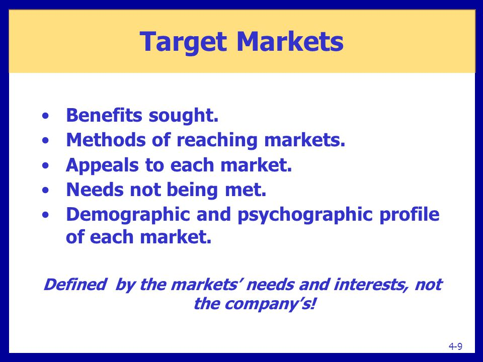Target Markets Benefits sought. Methods of reaching markets. Appeals to each market. Needs not being met. Demographic and psychographic profile of eac