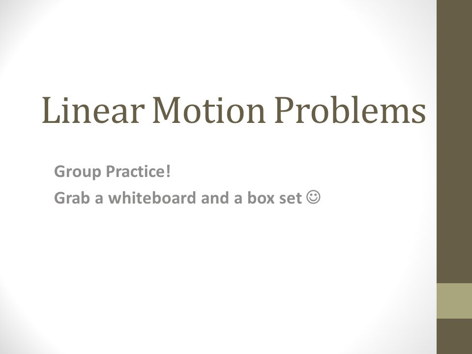 Linear Motion Problems Group Practice! Grab a whiteboard and a box set
