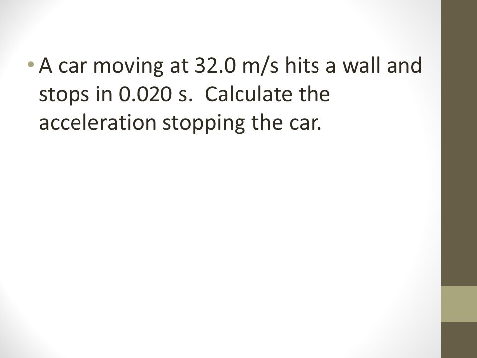A car moving at 32.0 m/s hits a wall and stops in 0.020 s. Calculate the acceleration stopping the car.