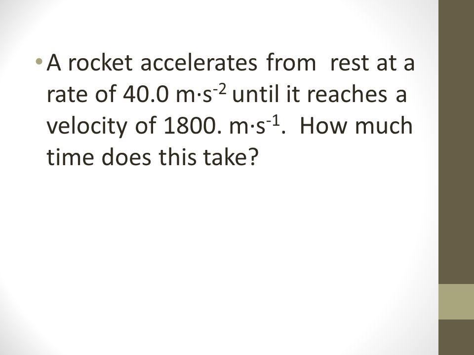 A rocket accelerates from rest at a rate of 40.0 m·s -2 until it reaches a velocity of 1800.