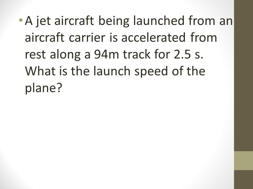 A jet aircraft being launched from an aircraft carrier is accelerated from rest along a 94m track for 2.5 s.