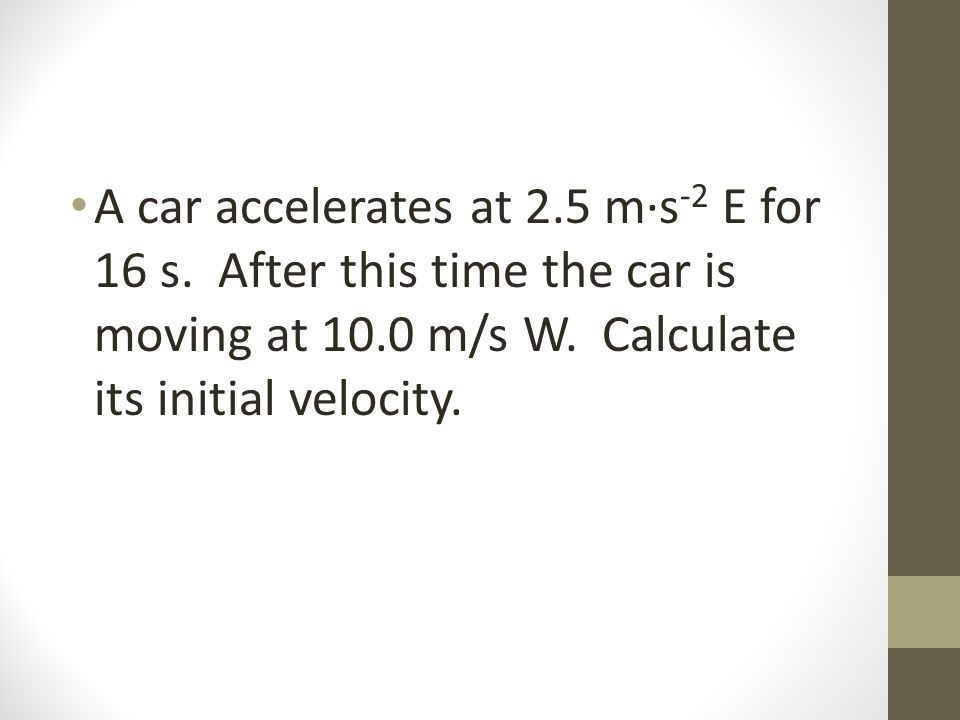 A car accelerates at 2.5 m·s -2 E for 16 s. After this time the car is moving at 10.0 m/s W.