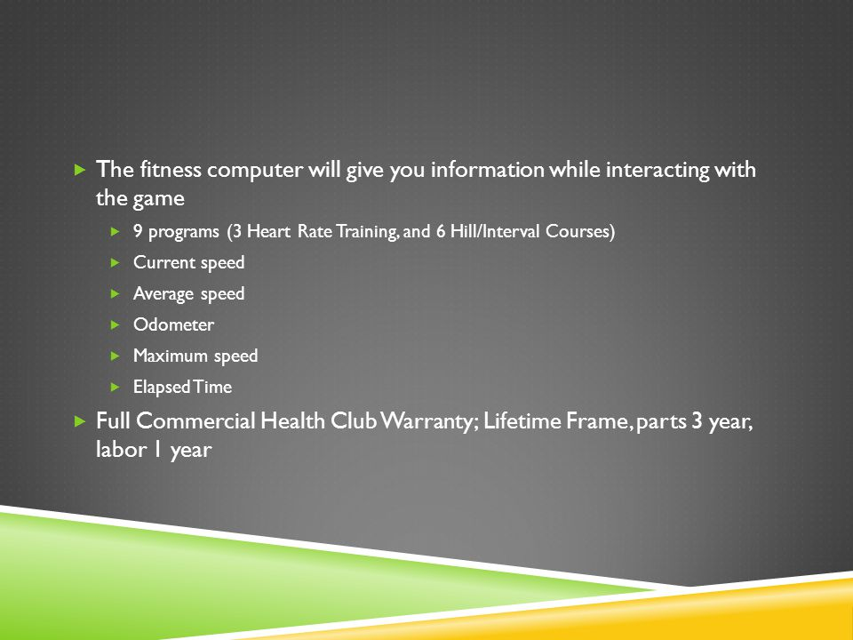  The fitness computer will give you information while interacting with the game  9 programs (3 Heart Rate Training, and 6 Hill/Interval Courses)  Current speed  Average speed  Odometer  Maximum speed  Elapsed Time  Full Commercial Health Club Warranty; Lifetime Frame, parts 3 year, labor 1 year