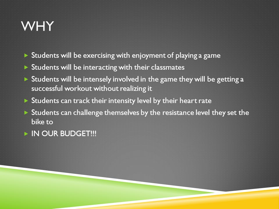 WHY  Students will be exercising with enjoyment of playing a game  Students will be interacting with their classmates  Students will be intensely involved in the game they will be getting a successful workout without realizing it  Students can track their intensity level by their heart rate  Students can challenge themselves by the resistance level they set the bike to  IN OUR BUDGET!!!
