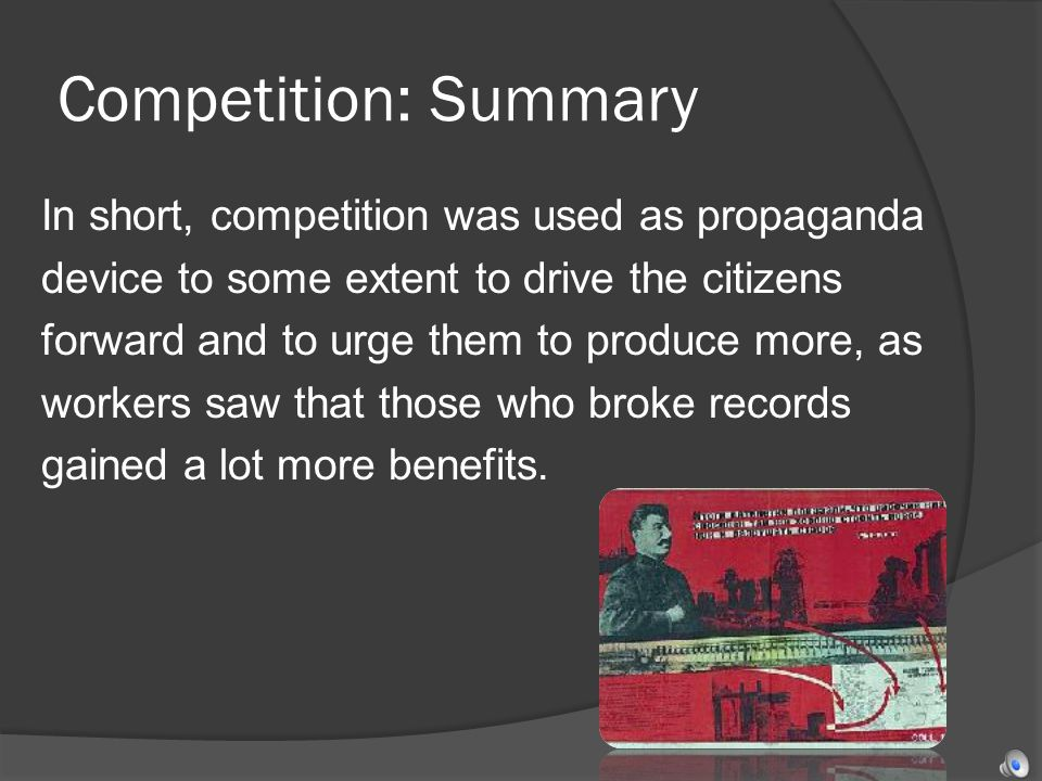 Competition: Summary In short, competition was used as propaganda device to some extent to drive the citizens forward and to urge them to produce more