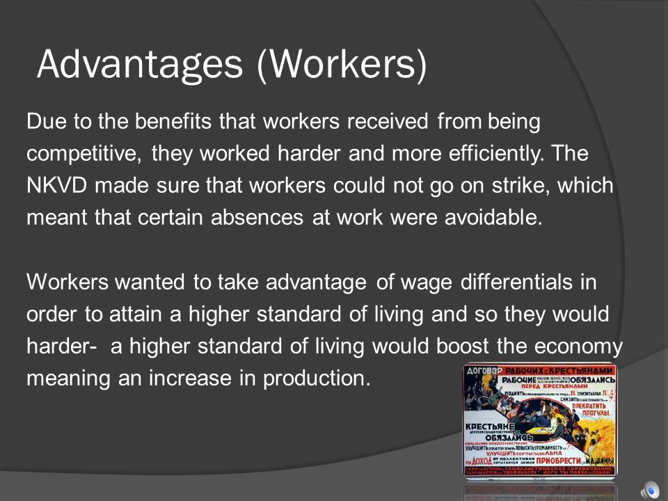 Advantages (Workers) Due to the benefits that workers received from being competitive, they worked harder and more efficiently. The NKVD made sure tha