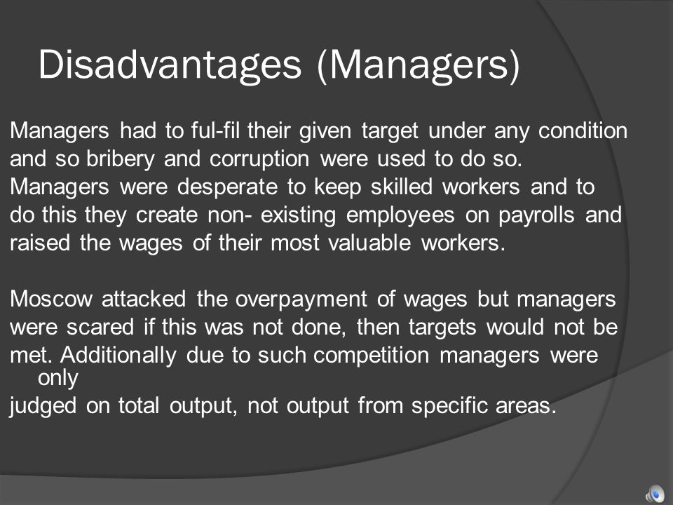 Disadvantages (Managers) Managers had to ful-fil their given target under any condition and so bribery and corruption were used to do so.