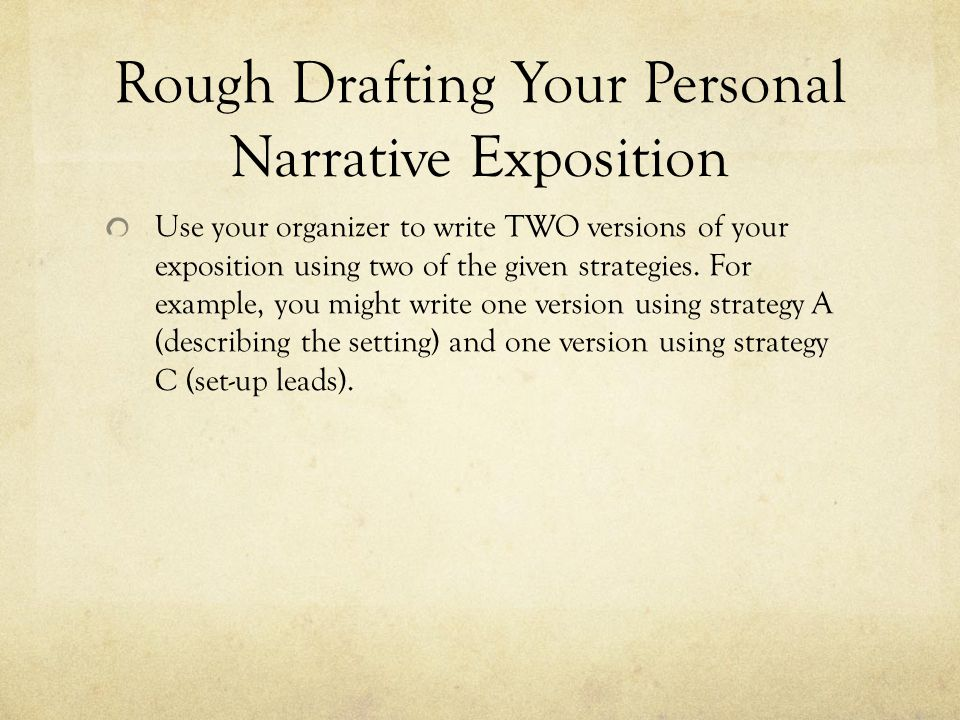 Rough Drafting Your Personal Narrative Exposition Use your organizer to write TWO versions of your exposition using two of the given strategies.