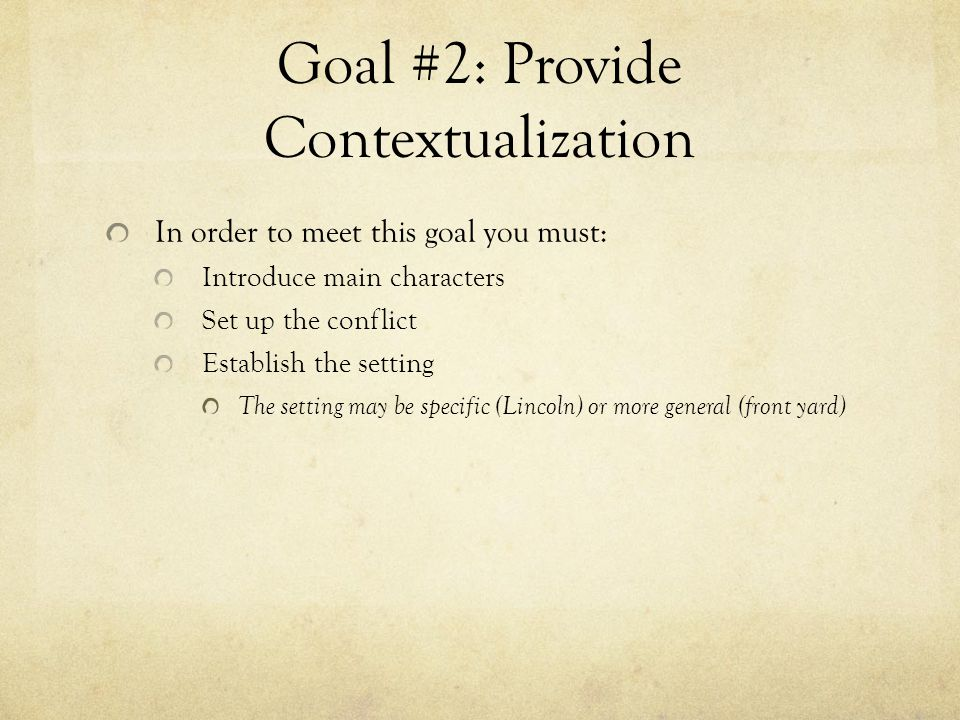 Goal #2: Provide Contextualization In order to meet this goal you must: Introduce main characters Set up the conflict Establish the setting The setting may be specific (Lincoln) or more general (front yard)