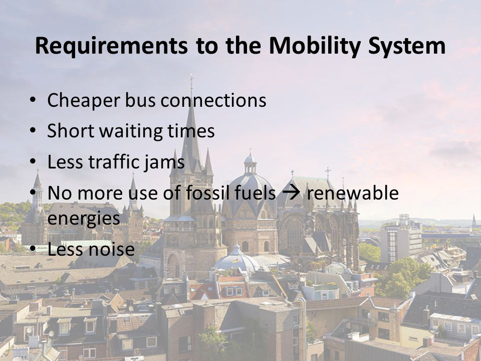 Requirements to the Mobility System Cheaper bus connections Short waiting times Less traffic jams No more use of fossil fuels  renewable energies Less noise