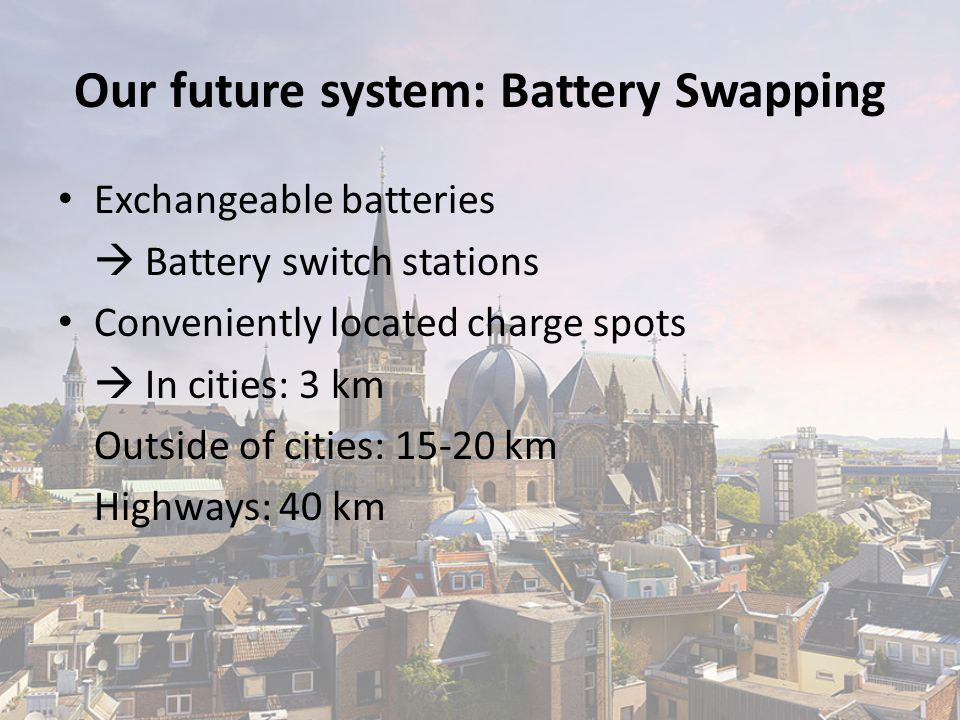 Exchangeable batteries  Battery switch stations Conveniently located charge spots  In cities: 3 km Outside of cities: 15-20 km Highways: 40 km