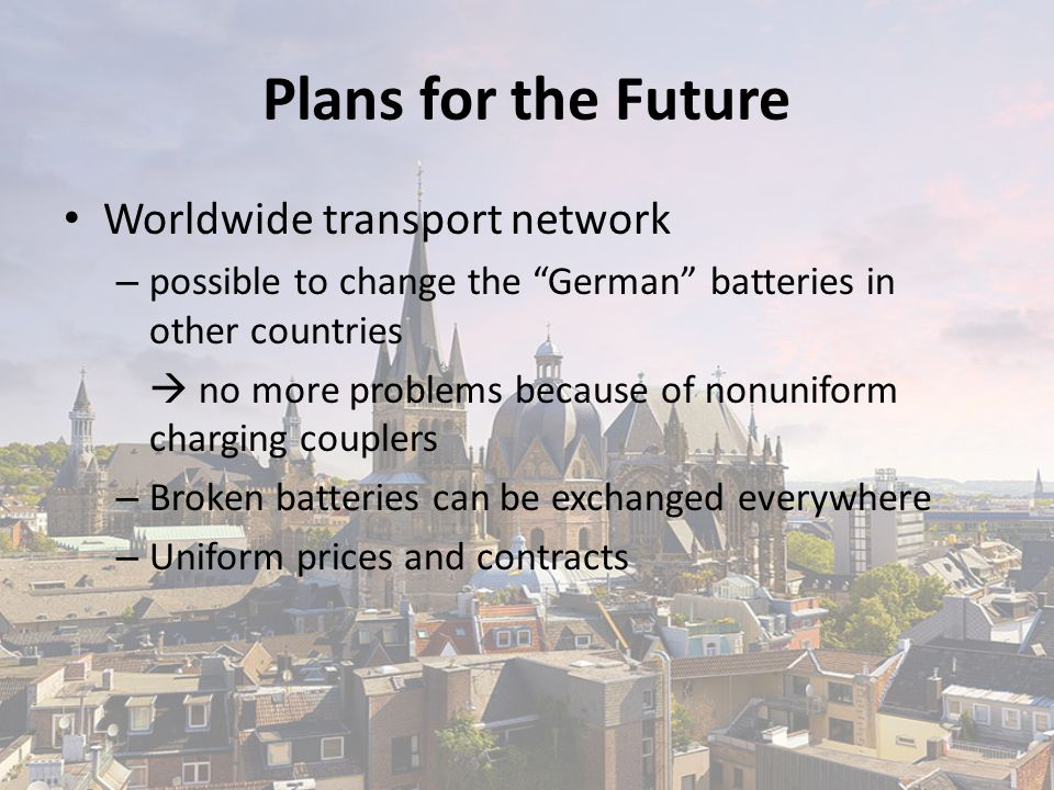Plans for the Future Worldwide transport network – possible to change the German batteries in other countries  no more problems because of nonuniform charging couplers – Broken batteries can be exchanged everywhere – Uniform prices and contracts