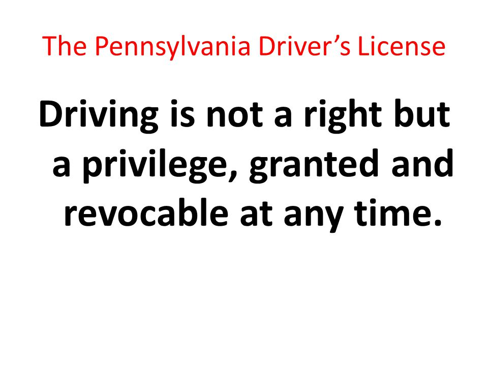 The Pennsylvania Driver's License Driving is not a right but a privilege, granted and revocable at any time.